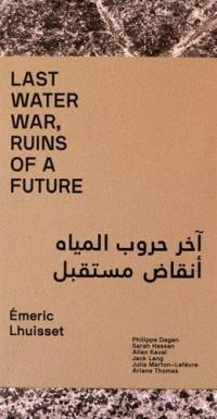 Last water war, ruins of a future : Emeric Lhuisset : exposition, Paris, Institut du monde arabe, du 29 septembre au 4 décembre 2016