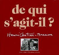 De qui s'agit-il ? Henri Cartier-Bresson : une rétrospective complète de l'oeuvre d'Henri Cartier-Bresson : photographies, films, dessins, livres, publications
