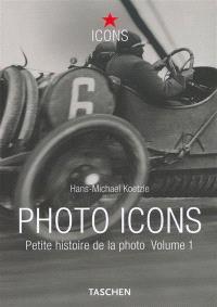 Photo icons : petite histoire de la photo. Volume 1, 1827-1926