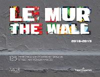 Le Mur, 2010-2015 : 125 performances d'artistes urbains = The Wall, 2010-2015 : 125 street art performances