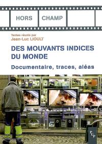 De mouvants indices du monde : documentaire, traces, aléas...