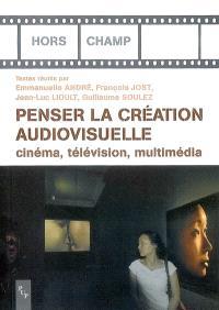 Penser la création audiovisuelle : cinéma, télévision, multimédia