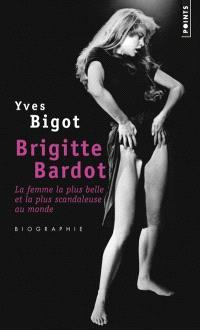 Brigitte Bardot : la femme la plus belle et la plus scandaleuse au monde : biographie