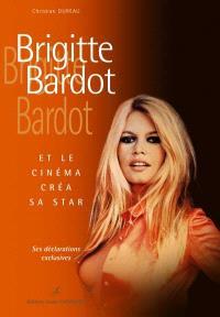 Brigitte Bardot : et le cinéma créa sa star : ses déclarations exclusives