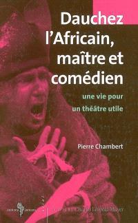 Dauchez l'Africain, maître et comédien : une vie pour un théâtre utile