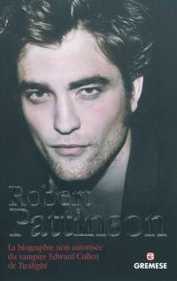 Robert Pattinson : la biographie non autorisée du vampire Edward Cullen de Twilight