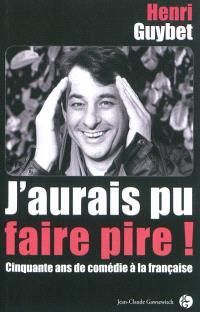 J'aurais pu faire pire ! : cinquante ans de comédie à la française
