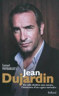 Jean Dujardin : du café-théâtre aux oscars, l'itinéraire d'un gars normal : biographie