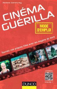 Cinéma guérilla : mode d'emploi : tournez vos propres films avec les moyens du bord