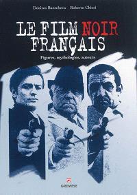 Le film noir français : figures, mythologies, auteurs