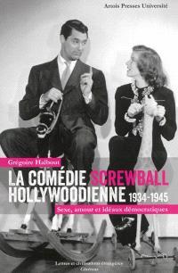 La comédie screwball hollywoodienne : 1934-1945 : sexe, amour et idéaux démocratiques