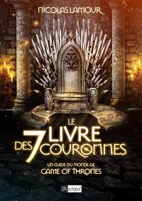 Le livre des 7 couronnes : un guide du monde de Game of Thrones