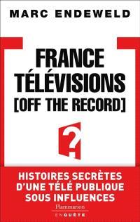 France Télévisions off the record : histoires secrètes d'une télé publique sous influences