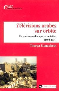 Télévisions arabes sur orbite : un système médiatique en mutation (1960-2004)