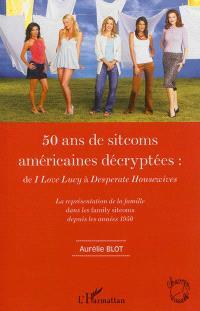 50 ans de sitcoms américaines décryptées : de I love Lucy à Desperate housewives : la représentation de la famille dans les family sitcoms depuis les années 1950