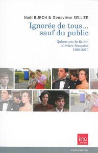 Ignorée de tous... sauf du public : quinze ans de fiction télévisée française, 1995-2010