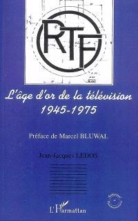 L'âge d'or de la télévision, 1945-1975 : histoire d'une ambition française
