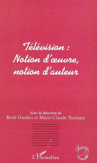 Télévision : notion d'oeuvre, notion d'auteur : actes du colloque d'Aix-en-Provence, 17-18 mai 2001