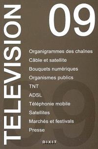 Télévision 2009 : organigrammes des chaînes, câble et satellite, bouquets numériques, organismes publics, TNT, ADSL, téléphonie mobile, satellites, marchés et festivals, presse