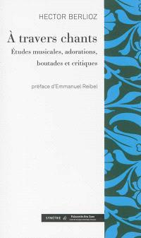 A travers chants : études musicales, adorations, boutades et critiques