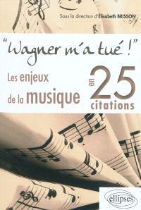 Wagner m'a tué ! : les enjeux de la musique en 25 citations