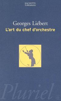 L'art du chef d'orchestre : un choix de textes de Hector Berlioz, Richard Wagner, Felix Weingartner, Bruno Walter, Charles Munch