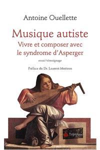 Musique autiste  : vivre et composer avec le syndrome d'Asperger : essai/témoignage