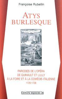 Atys burlesque : parodies de l'opéra de Quinault et Lully à la Foire et à la Comédie-Italienne : 1726-1738