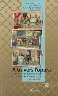 A travers l'opéra : parcours anthropologiques et transferts dramaturgiques du XVIIIe au XXe siècle : études en l'honneur de Gilles de Van