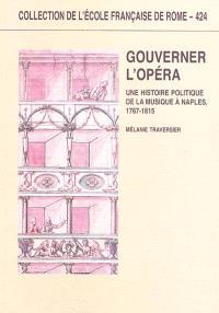 Gouverner l'opéra : une histoire politique de la musique à Naples, 1767-1815