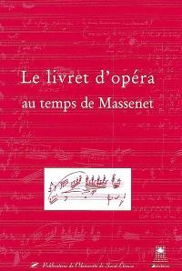 Le livret d'opéra au temps de Massenet : actes du colloque des 9-10 novembre 2001, festival Massenet