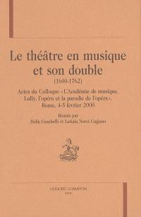 Le théâtre en musique et son double, 1600-1762 : actes du colloque L'académie de musique, Lully, l'opéra et la parodie de l'opéra, Rome, 4-5 février 2000