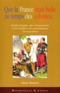 Que la France était belle au temps des colonies : anthologie de chanson coloniales et exotiques françaises