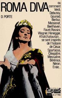 Roma diva : l'inspiration antique dans l'opéra. Volume 1, L'Histoire romaine dans les oeuvres de 1800 à nos jours