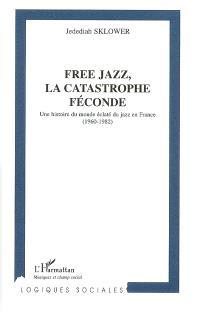 Free jazz, la catastrophe féconde : une histoire du monde éclaté du jazz en France (1960-1982)