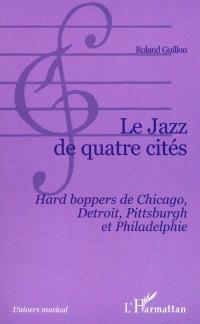 Le jazz de quatre cités : Hard boppers de Chicago, Detroit, Pittsburgh et Philadelphie