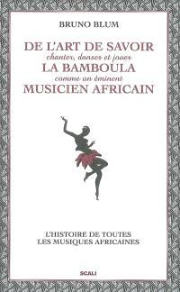 De l'art de savoir chanter, danser et jouer la bamboula comme un éminent musicien africain : le guide des musiques africaines