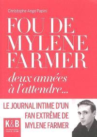 Fou de Mylène Farmer, deux années à l'attendre... : le journal intime d'un fan extrême de Mylène Farmer