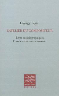 L'atelier du compositeur : écrits autobiographiques, commentaires sur ses oeuvres