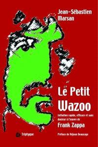 Le petit wazoo  : initiation rapide, efficace et sans douleur à l'oeuvre de Frank Zappa
