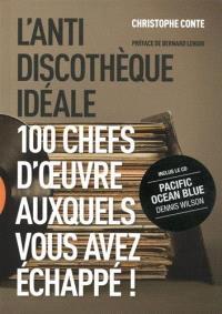 L'anti-discothèque idéale : 100 chefs-d'oeuvre auxquels vous avez échappé !