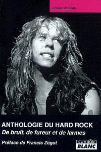 Anthologie du hard rock : de bruit, de fureur et de larmes