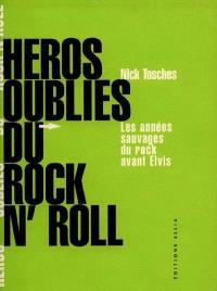 Héros oubliés du rock and roll : les années sauvages du rock avant Elvis