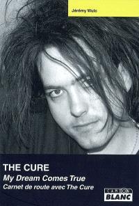 The Cure : my dream comes true : carnet de route avec The Cure