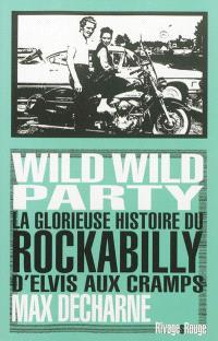 Wild wild party : la glorieuse histoire du rockabilly : d'Elvis aux Cramps