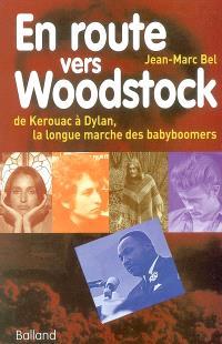 En route vers Woodstock : de Kerouac à Dylan, la longue marche des babyboomers : essai sur les espoirs, les combats et les musiques de la génération sixties aux États-Unis
