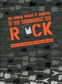 Le petit livre à offrir à un amateur de rock : parce que wapabelouba dowap ban boom