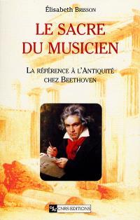 Le sacre du musicien : la référence à l'Antiquité chez Beethoven : place et formation de la référence antique dans le processus créateur
