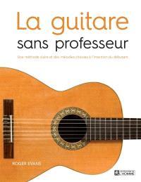 La guitare sans professeur  : une méthode claire et des mélodies choisies à l'intention du débutant