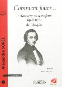 Comment jouer ... : guide pratique. n° 6, Le Nocturne en si majeur op 9 n°3 de Chopin